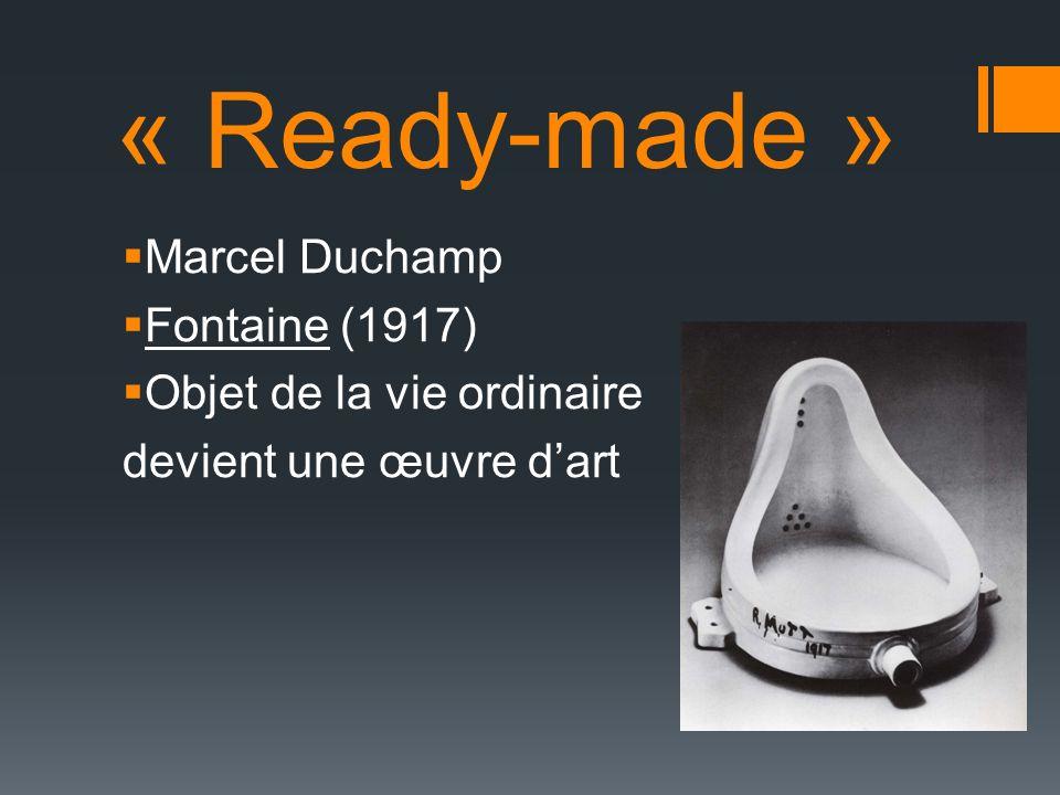 « Ready-made » Marcel Duchamp Fontaine (1917) Objet de la vie ordinaire devient une œuvre dart