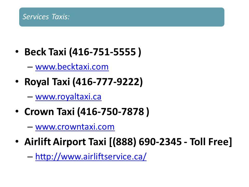 Beck Taxi (416-751-5555 ) – www.becktaxi.com www.becktaxi.com Royal Taxi (416-777-9222) – www.royaltaxi.ca www.royaltaxi.ca Crown Taxi (416-750-7878 )