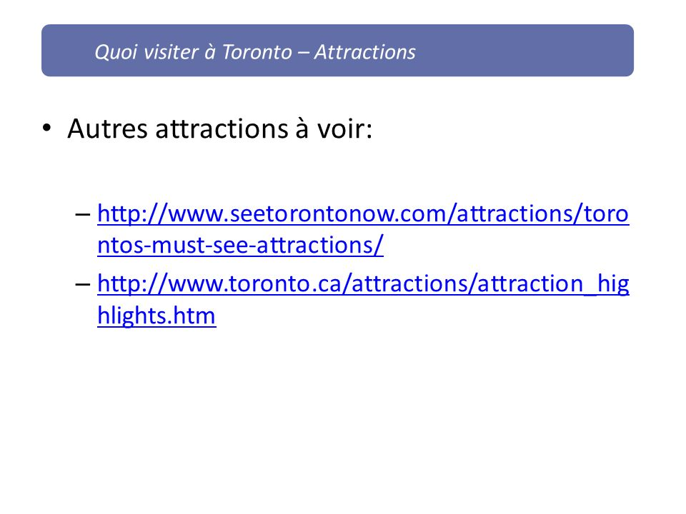 Autres attractions à voir: – http://www.seetorontonow.com/attractions/toro ntos-must-see-attractions/ http://www.seetorontonow.com/attractions/toro ntos-must-see-attractions/ – http://www.toronto.ca/attractions/attraction_hig hlights.htm http://www.toronto.ca/attractions/attraction_hig hlights.htm Quoi visiter à Toronto – Attractions