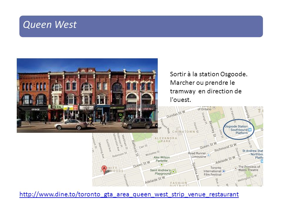 http://www.dine.to/toronto_gta_area_queen_west_strip_venue_restaurant Queen West Sortir à la station Osgoode.