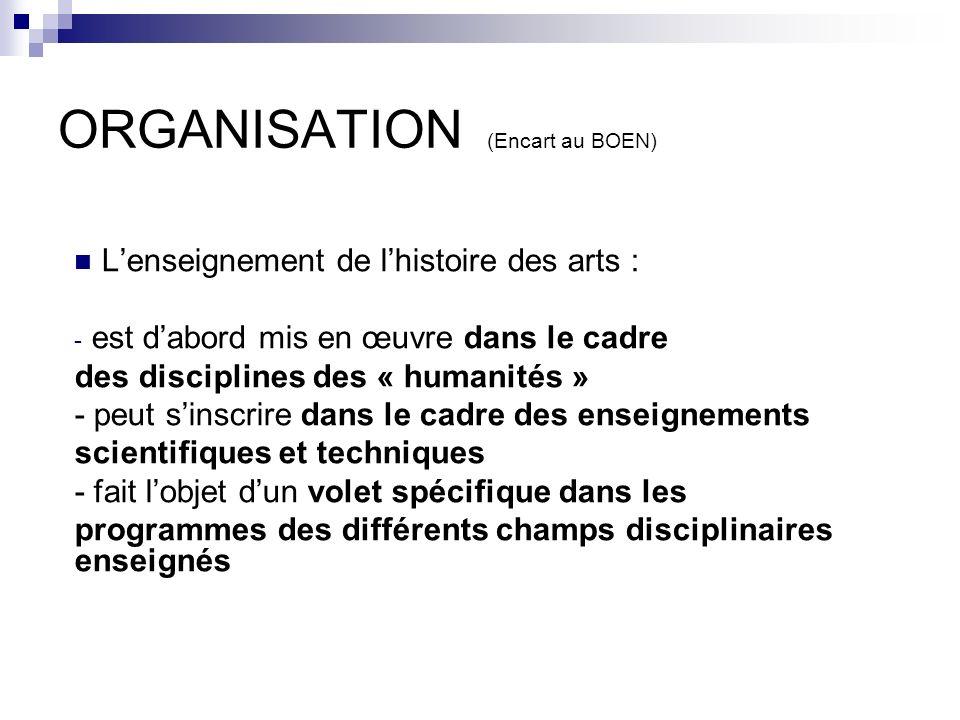 ORGANISATION (Encart au BOEN) Lenseignement de lhistoire des arts : - est dabord mis en œuvre dans le cadre des disciplines des « humanités » - peut s