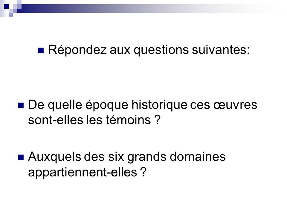 Répondez aux questions suivantes: De quelle époque historique ces œuvres sont-elles les témoins ? Auxquels des six grands domaines appartiennent-elles