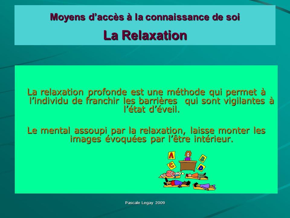 Pascale Legay 2009 Moyens daccès à la connaissance de soi La Relaxation La relaxation profonde est une méthode qui permet à lindividu de franchir les barrières qui sont vigilantes à létat déveil.