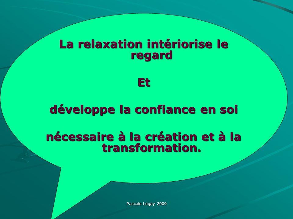 Pascale Legay 2009 La relaxation intériorise le regard Et développe la confiance en soi nécessaire à la création et à la transformation.