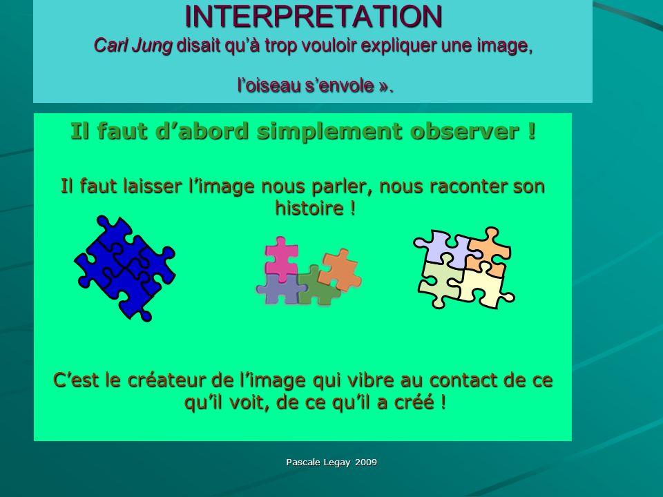Pascale Legay 2009 INTERPRETATION Carl Jung disait quà trop vouloir expliquer une image, loiseau senvole ». Il faut dabord simplement observer ! Il fa