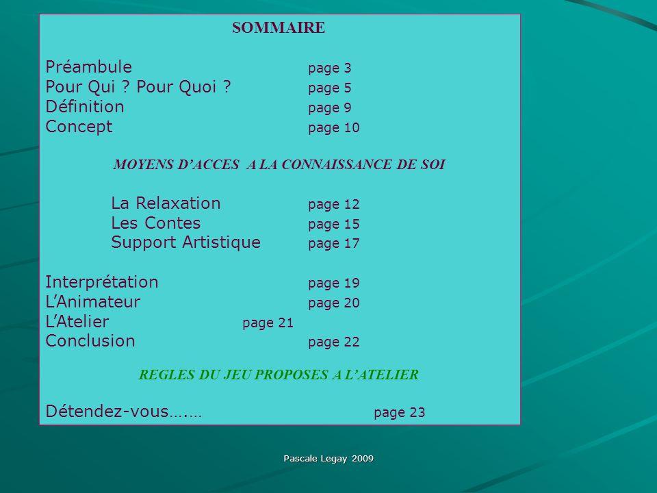 Pascale Legay 2009 SOMMAIRE Préambule page 3 Pour Qui ? Pour Quoi ? page 5 Définition page 9 Concept page 10 MOYENS DACCES A LA CONNAISSANCE DE SOI La
