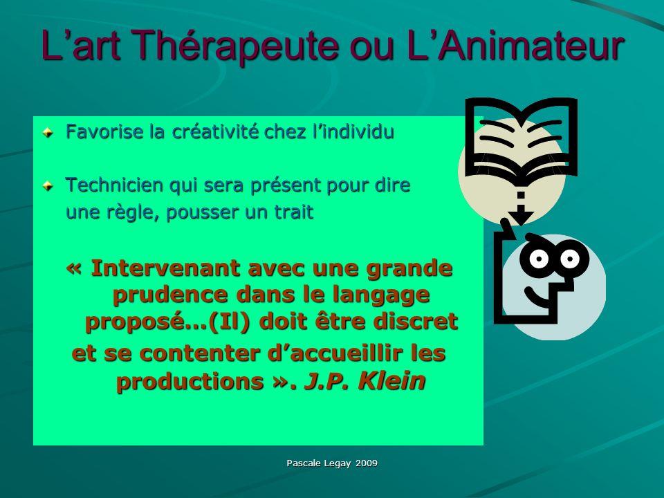 Pascale Legay 2009 Lart Thérapeute ou LAnimateur Favorise la créativité chez lindividu Technicien qui sera présent pour dire une règle, pousser un tra