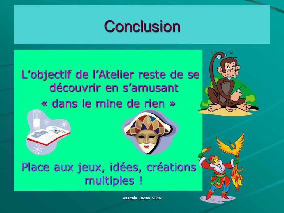 Pascale Legay 2009 Conclusion Conclusion Lobjectif de lAtelier reste de se découvrir en samusant Lobjectif de lAtelier reste de se découvrir en samusant « dans le mine de rien » Place aux jeux, idées, créations multiples !