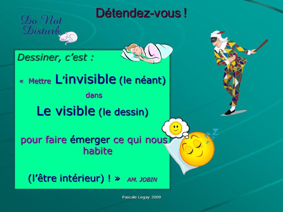 Pascale Legay 2009 Détendez-vous ! Dessiner, cest : « Mettre L invisible (le néant) dans dans Le visible (le dessin) pour faire émerger ce qui nous ha