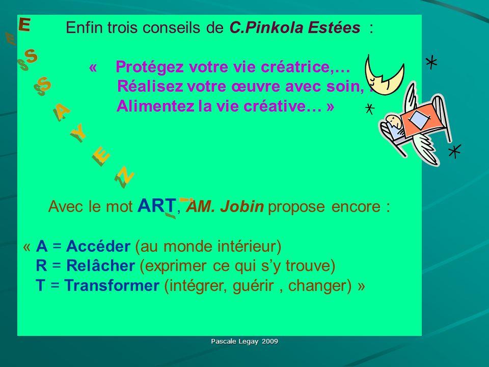 Pascale Legay 2009 Enfin trois conseils de C.Pinkola Estées : « Protégez votre vie créatrice,… Réalisez votre œuvre avec soin, … Alimentez la vie créative… » Avec le mot ART, AM.