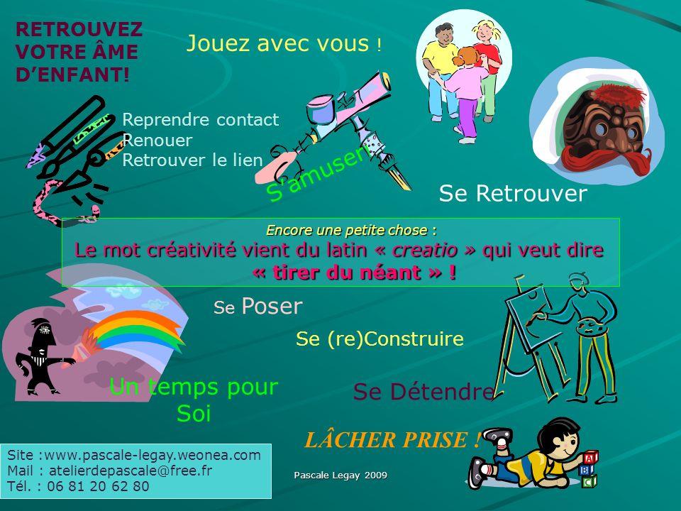 Pascale Legay 2009 RETROUVEZ VOTRE ÂME DENFANT! Jouez avec vous ! Se (re)Construire Se Poser Se Détendre Un temps pour Soi Samuser ! Site :www.pascale