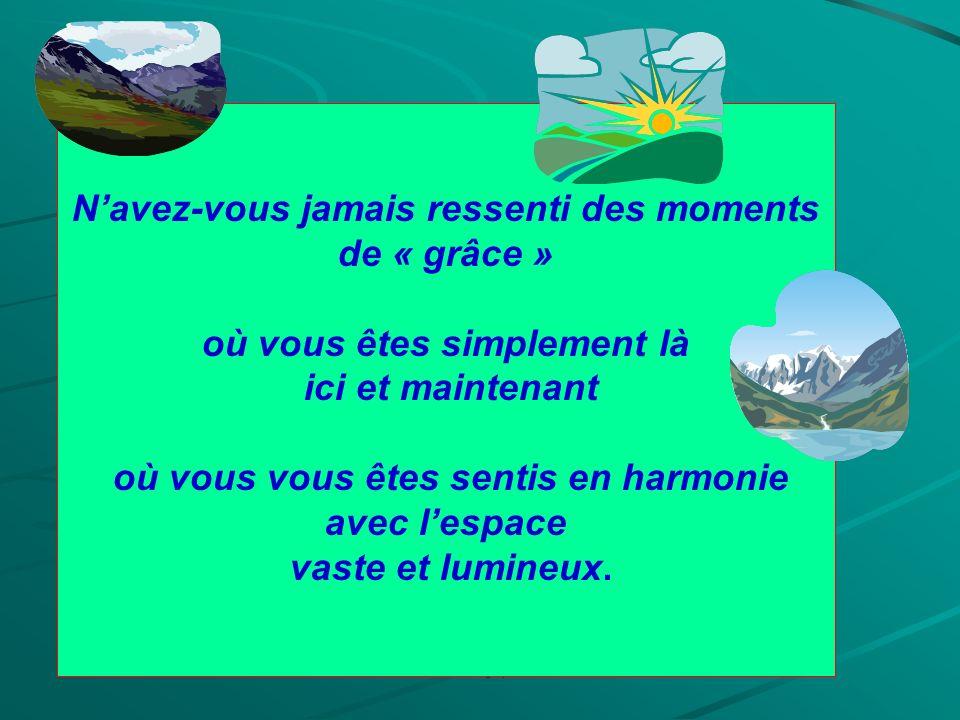 Pascale Legay 2009 Navez-vous jamais ressenti des moments de « grâce » où vous êtes simplement là ici et maintenant où vous vous êtes sentis en harmonie avec lespace vaste et lumineux.