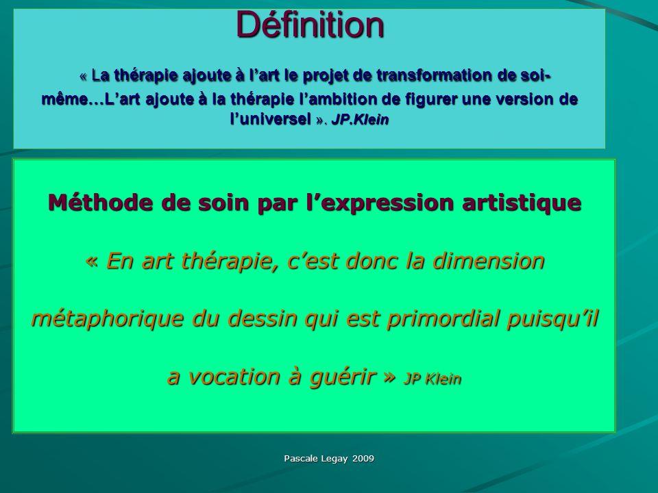 Pascale Legay 2009 Définition « La thérapie ajoute à lart le projet de transformation de soi- même…Lart ajoute à la thérapie lambition de figurer une version de luniversel ».