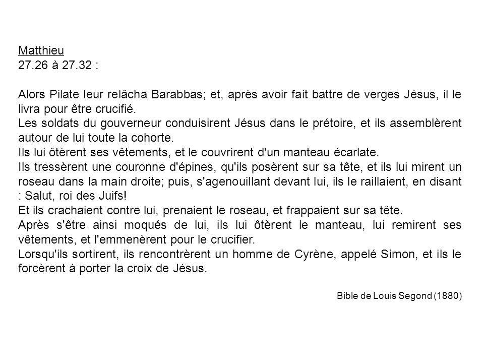 Matthieu 27.26 à 27.32 : Alors Pilate leur relâcha Barabbas; et, après avoir fait battre de verges Jésus, il le livra pour être crucifié.