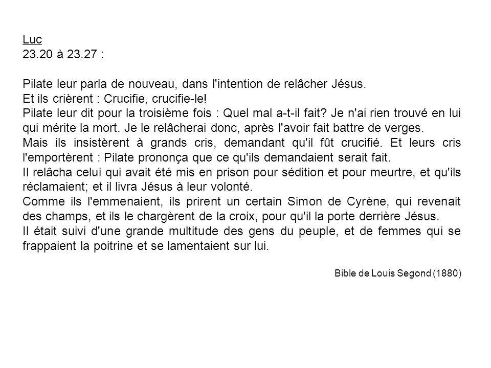 Luc 23.20 à 23.27 : Pilate leur parla de nouveau, dans l intention de relâcher Jésus.