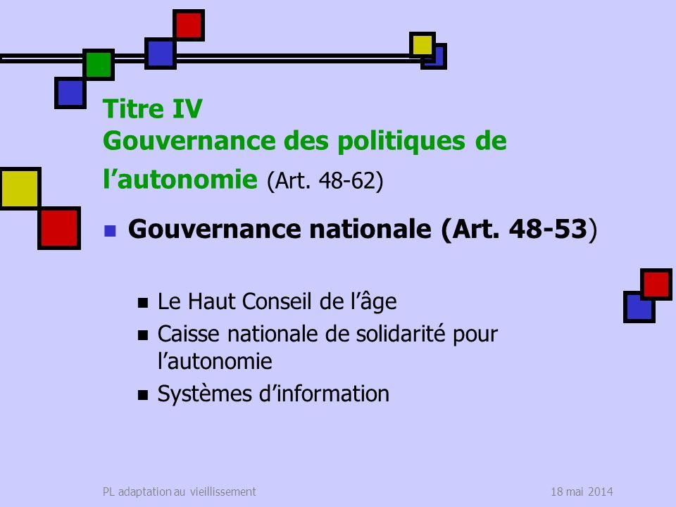 18 mai 2014PL adaptation au vieillissement Titre IV Gouvernance des politiques de lautonomie (Art. 48-62) Gouvernance nationale (Art. 48-53) Le Haut C