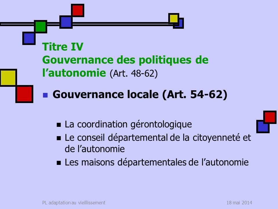 18 mai 2014PL adaptation au vieillissement Titre IV Gouvernance des politiques de lautonomie (Art. 48-62) Gouvernance locale (Art. 54-62) La coordinat