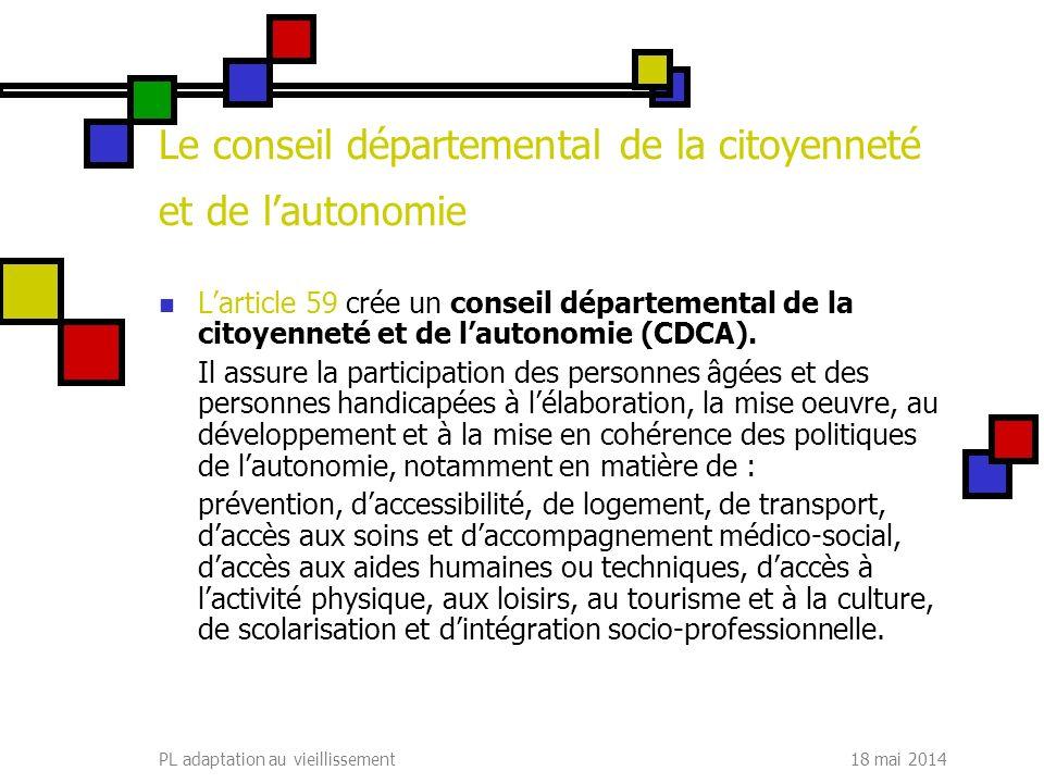 18 mai 2014PL adaptation au vieillissement Le conseil départemental de la citoyenneté et de lautonomie Larticle 59 crée un conseil départemental de la citoyenneté et de lautonomie (CDCA).