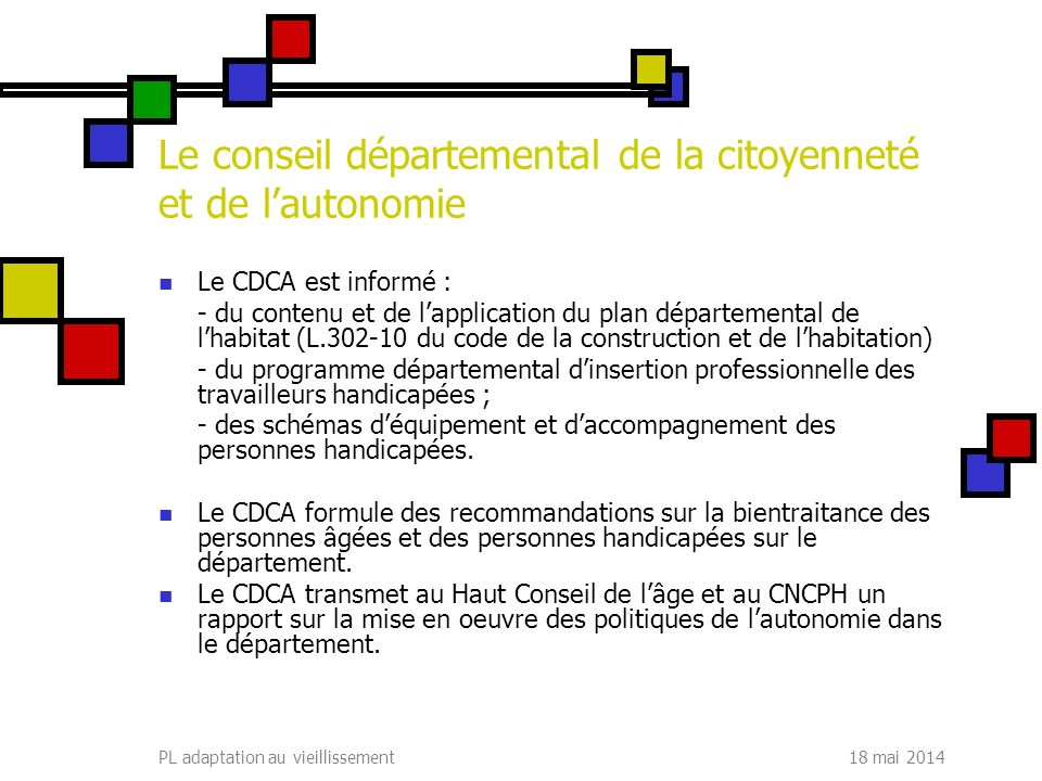 18 mai 2014PL adaptation au vieillissement Le conseil départemental de la citoyenneté et de lautonomie Le CDCA est informé : - du contenu et de lappli
