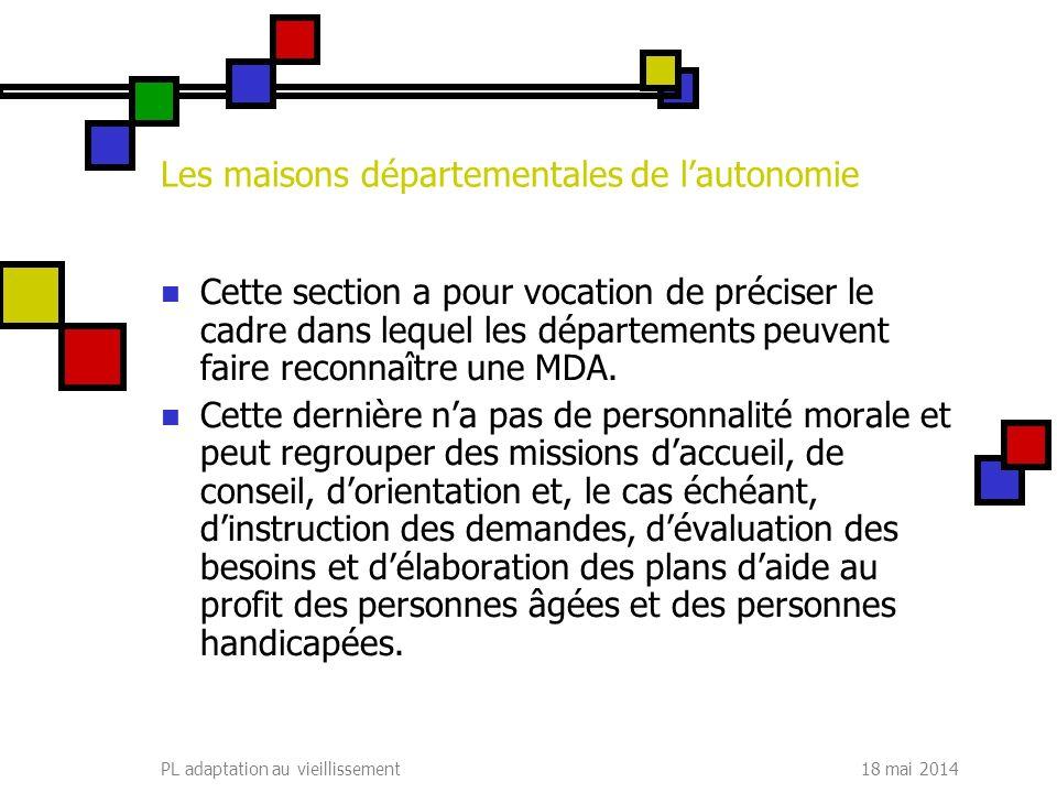18 mai 2014PL adaptation au vieillissement Les maisons départementales de lautonomie Cette section a pour vocation de préciser le cadre dans lequel les départements peuvent faire reconnaître une MDA.