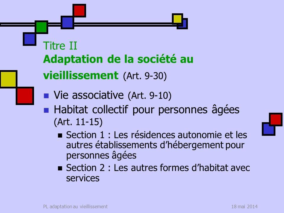 18 mai 2014PL adaptation au vieillissement Titre II Adaptation de la société au vieillissement (Art. 9-30) Vie associative (Art. 9-10) Habitat collect
