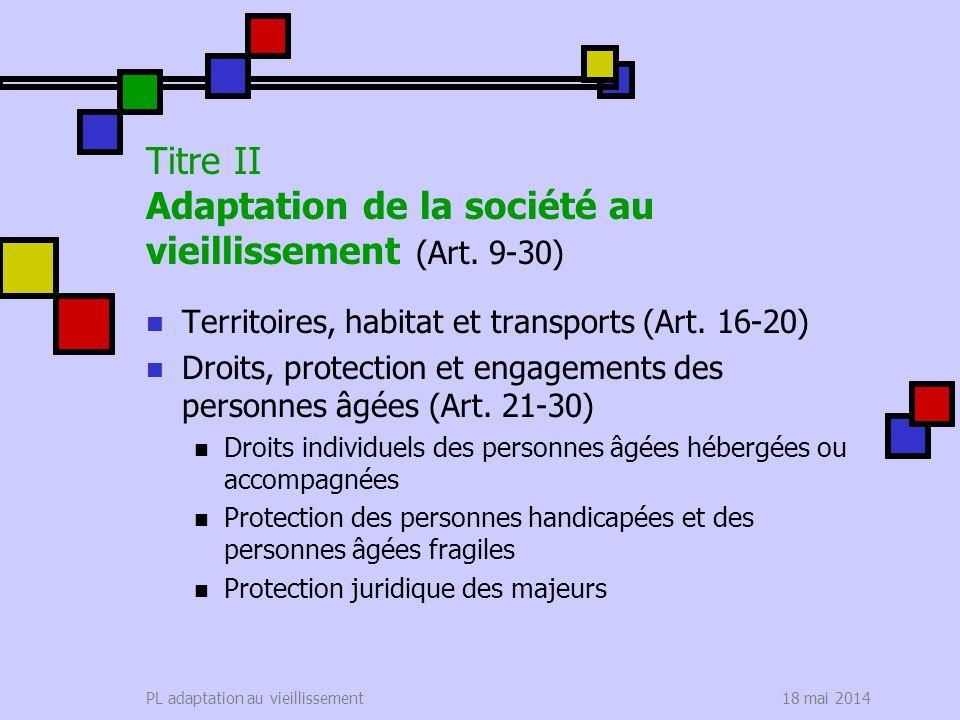 18 mai 2014PL adaptation au vieillissement Titre II Adaptation de la société au vieillissement (Art. 9-30) Territoires, habitat et transports (Art. 16
