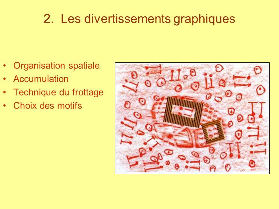 2. Les divertissements graphiques Organisation spatiale Accumulation Technique du frottage Choix des motifs