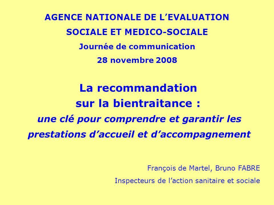 AGENCE NATIONALE DE LEVALUATION SOCIALE ET MEDICO-SOCIALE Journée de communication 28 novembre 2008 La recommandation sur la bientraitance : une clé p
