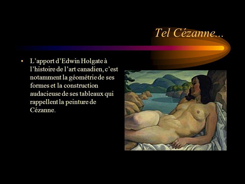 Tel Cézanne... Lapport dEdwin Holgate à lhistoire de lart canadien, cest notamment la géométrie de ses formes et la construction audacieuse de ses tab