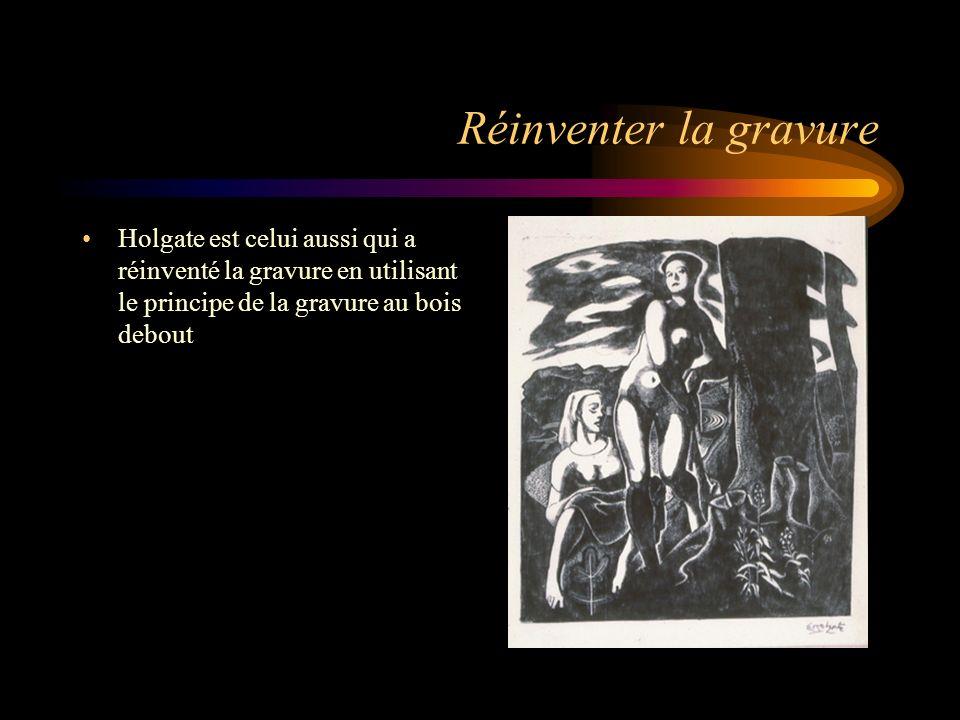Réinventer la gravure Holgate est celui aussi qui a réinventé la gravure en utilisant le principe de la gravure au bois debout