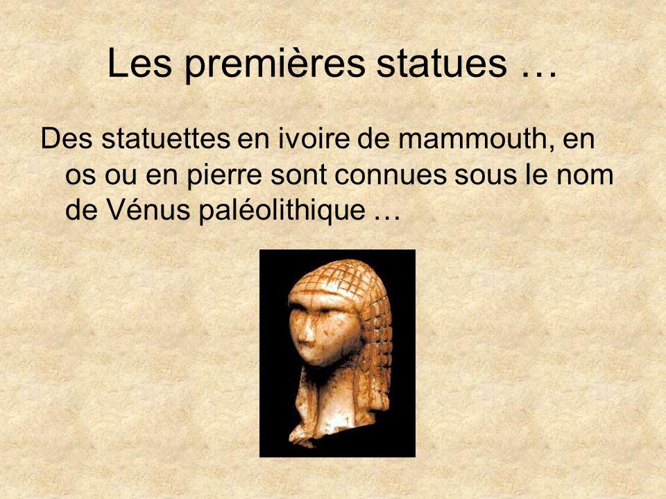 Les premières statues … Des statuettes en ivoire de mammouth, en os ou en pierre sont connues sous le nom de Vénus paléolithique …