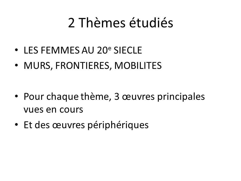 2 Thèmes étudiés LES FEMMES AU 20 e SIECLE MURS, FRONTIERES, MOBILITES Pour chaque thème, 3 œuvres principales vues en cours Et des œuvres périphériques