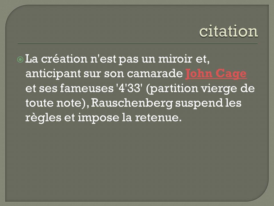 La création n'est pas un miroir et, anticipant sur son camarade John Cage et ses fameuses '4'33' (partition vierge de toute note), Rauschenberg suspen