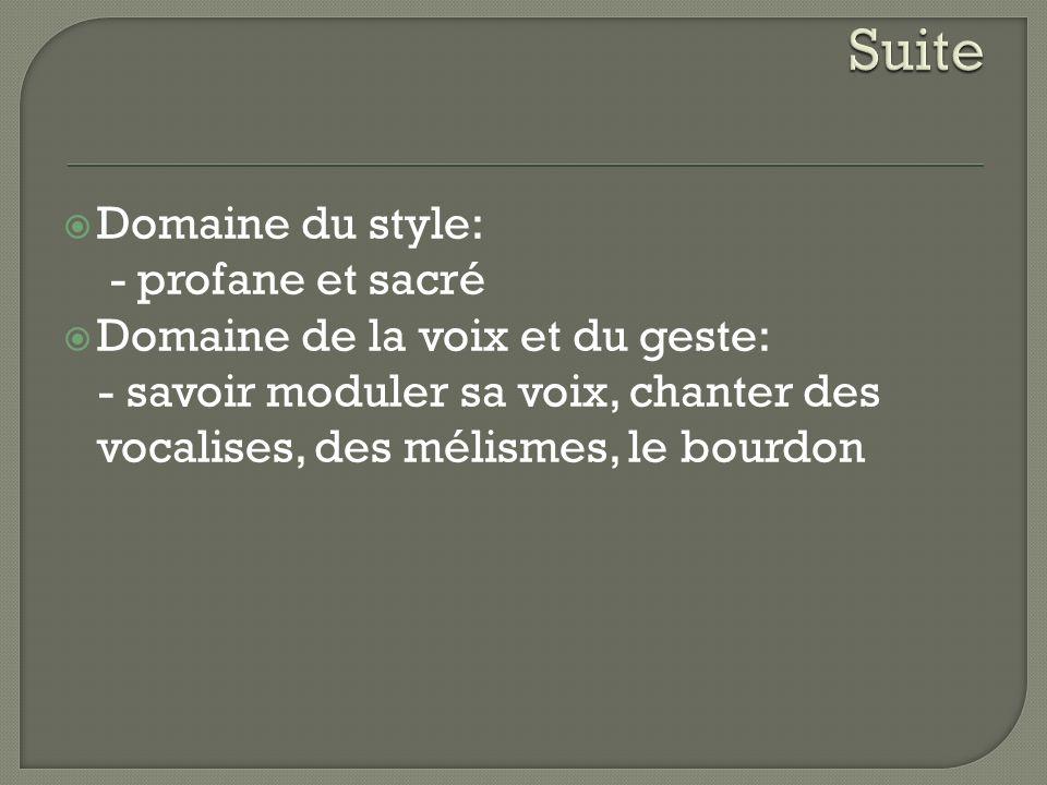 Domaine du style: - profane et sacré Domaine de la voix et du geste: - savoir moduler sa voix, chanter des vocalises, des mélismes, le bourdon