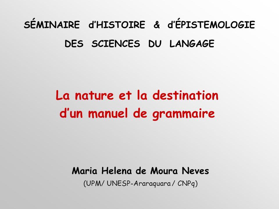 La nature et la destination dun manuel de grammaire Maria Helena de Moura Neves (UPM/ UNESP-Araraquara / CNPq) SÉMINAIRE dHISTOIRE & dÉPISTEMOLOGIE DES SCIENCES DU LANGAGE