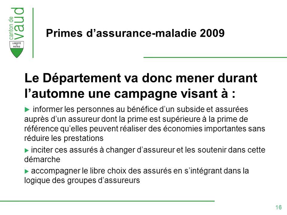 16 Primes dassurance-maladie 2009 Le Département va donc mener durant lautomne une campagne visant à : informer les personnes au bénéfice dun subside