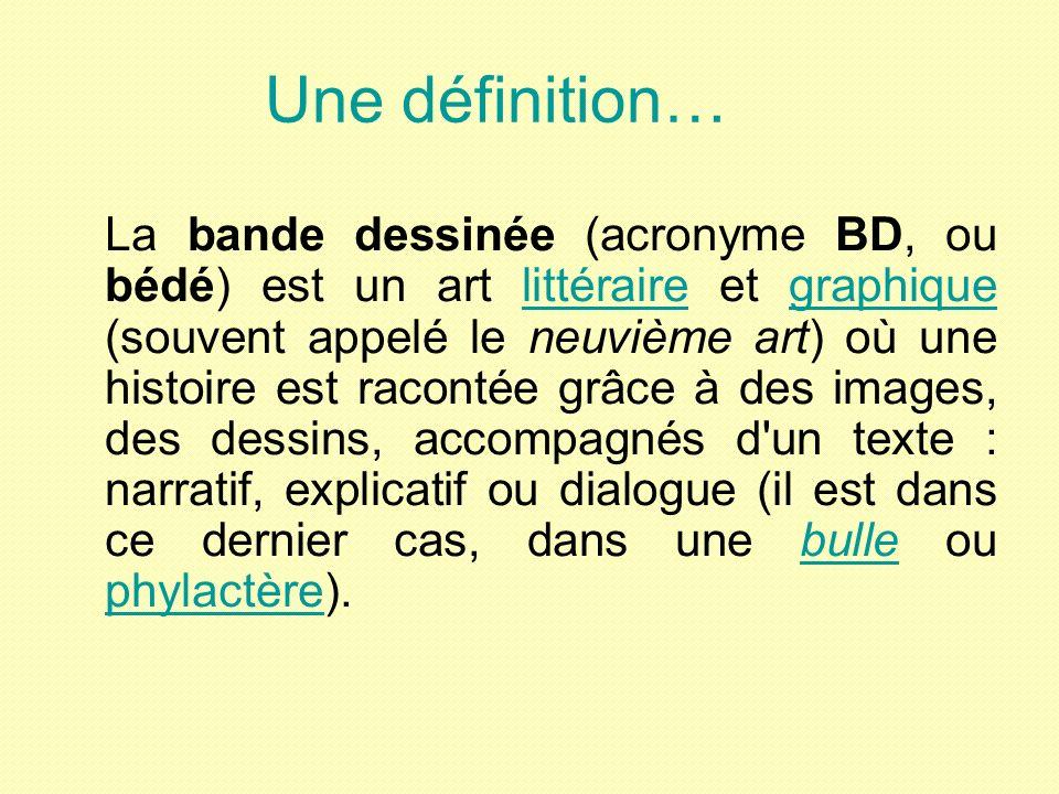 Une définition… La bande dessinée (acronyme BD, ou bédé) est un art littéraire et graphique (souvent appelé le neuvième art) où une histoire est racontée grâce à des images, des dessins, accompagnés d un texte : narratif, explicatif ou dialogue (il est dans ce dernier cas, dans une bulle ou phylactère).littérairegraphiquebulle phylactère