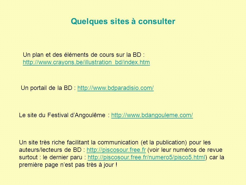 Quelques sites à consulter Un plan et des éléments de cours sur la BD : http://www.crayons.be/illustration_bd/index.htm http://www.crayons.be/illustration_bd/index.htm Un portail de la BD : http://www.bdparadisio.com/http://www.bdparadisio.com/ Le site du Festival dAngoulême : http://www.bdangouleme.com/http://www.bdangouleme.com/ Un site très riche facilitant la communication (et la publication) pour les auteurs/lecteurs de BD : http://piscosour.free.fr (voir leur numéros de revue surtout : le dernier paru : http://piscosour.free.fr/numero5/pisco5.html) car la première page nest pas très à jour !http://piscosour.free.frhttp://piscosour.free.fr/numero5/pisco5.html