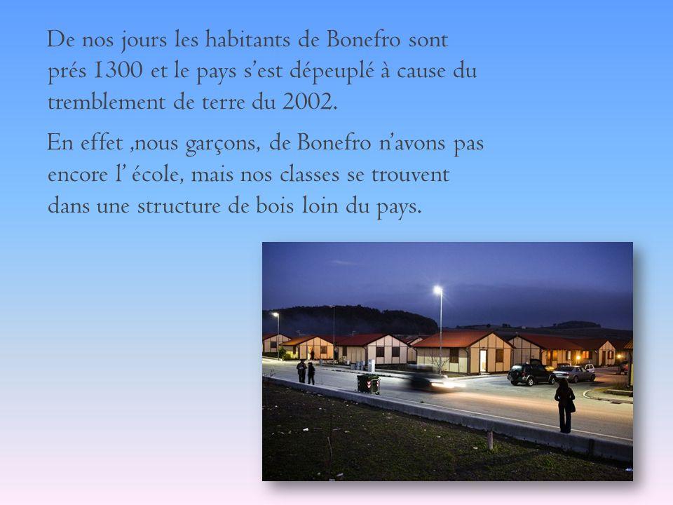 De nos jours les habitants de Bonefro sont prés 1300 et le pays sest dépeuplé à cause du tremblement de terre du 2002. En effet,nous garçons, de Bonef
