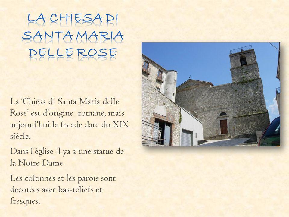 La Chiesa di Santa Maria delle Rose est dorigine romane, mais aujourdhui la facade date du XIX siécle. Dans lèglise il ya a une statue de la Notre Dam
