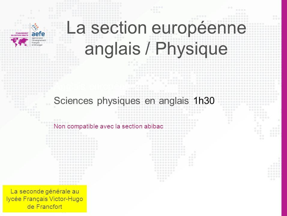 Anglais européen 2h Sciences physiques en anglais 1h30 Non compatible avec la section abibac La section européenne anglais / Physique La seconde générale au lycée Français Victor-Hugo de Francfort