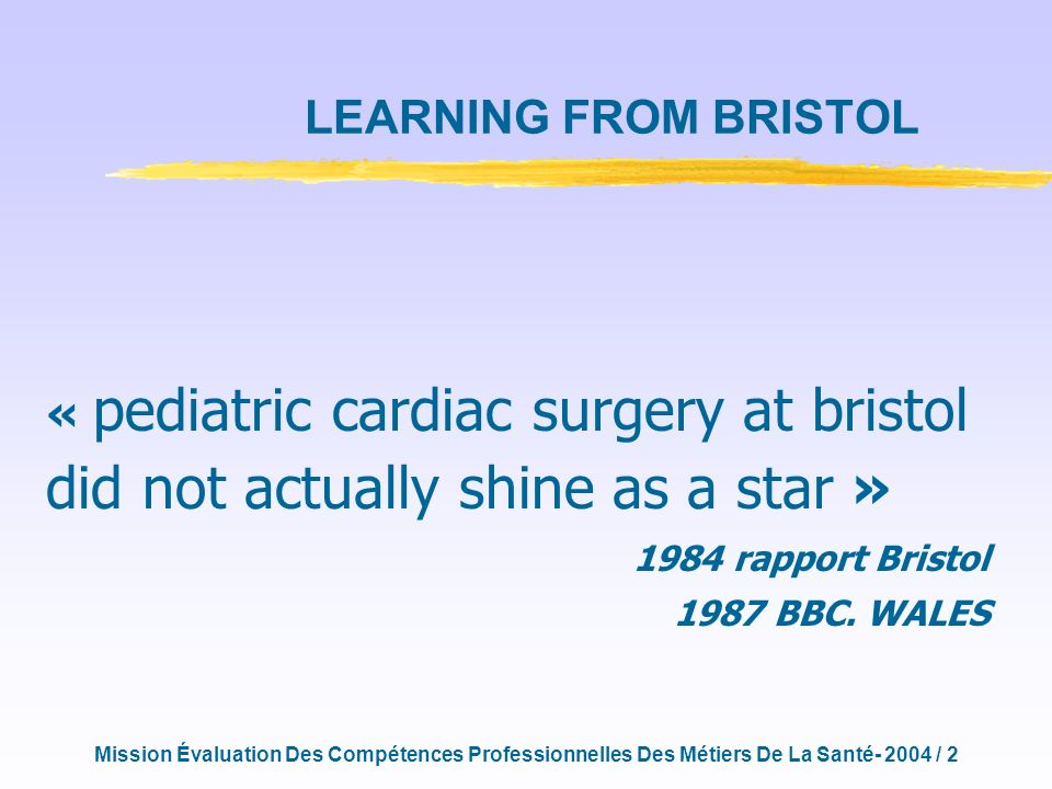 Mission Évaluation Des Compétences Professionnelles Des Métiers De La Santé- 2004 / 2 « pediatric cardiac surgery at bristol did not actually shine as a star » 1984 rapport Bristol 1987 BBC.