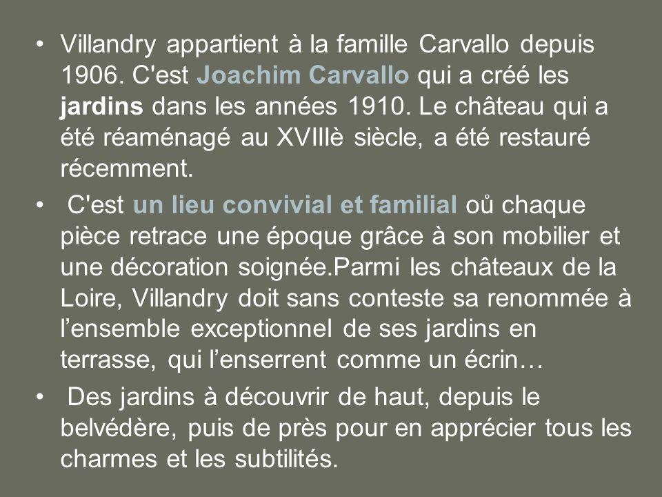 Villandry appartient à la famille Carvallo depuis 1906. C'est Joachim Carvallo qui a créé les jardins dans les années 1910. Le château qui a été réamé