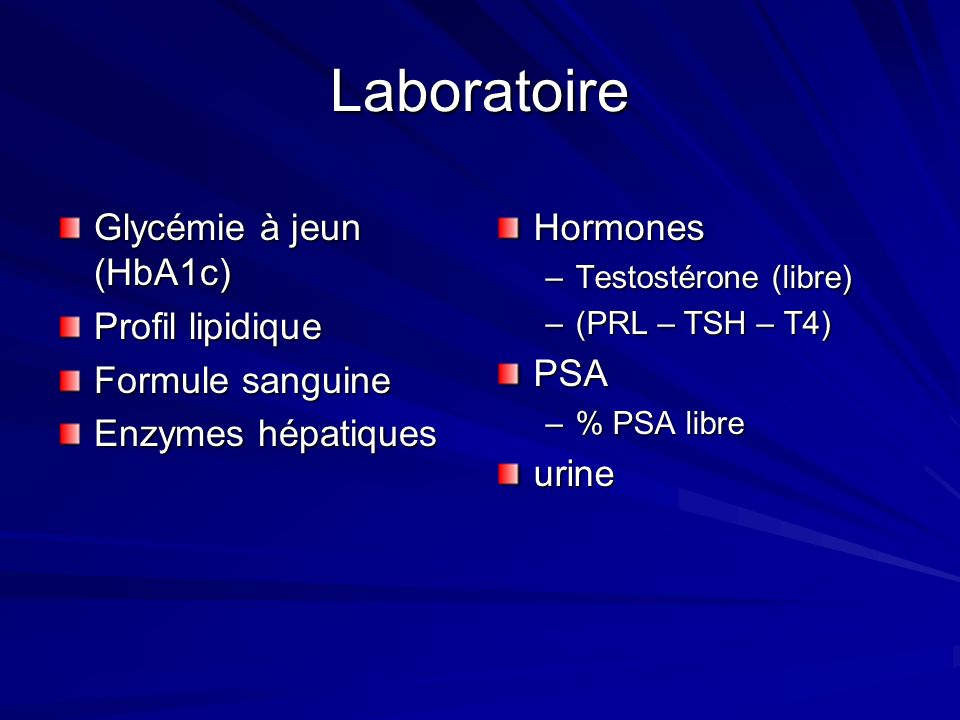 Laboratoire Glycémie à jeun (HbA1c) Profil lipidique Formule sanguine Enzymes hépatiques Hormones –Testostérone (libre) –(PRL – TSH – T4)PSA –% PSA libreurine