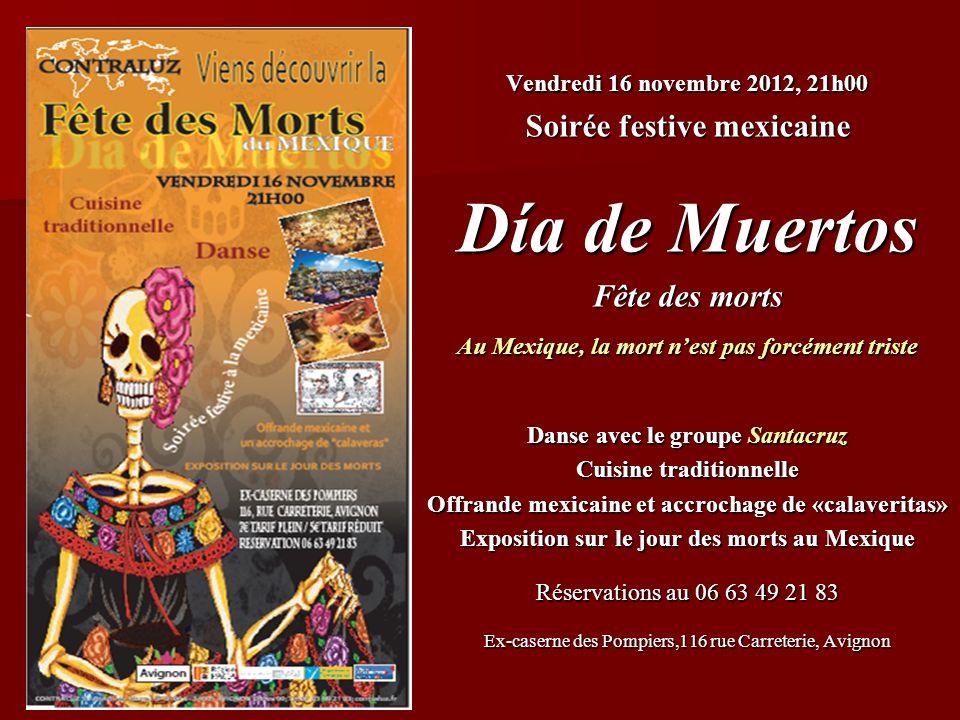 Vendredi 16 novembre 2012, 21h00 Soirée festive mexicaine Día de Muertos Fête des morts Au Mexique, la mort nest pas forcément triste Danse avec le gr