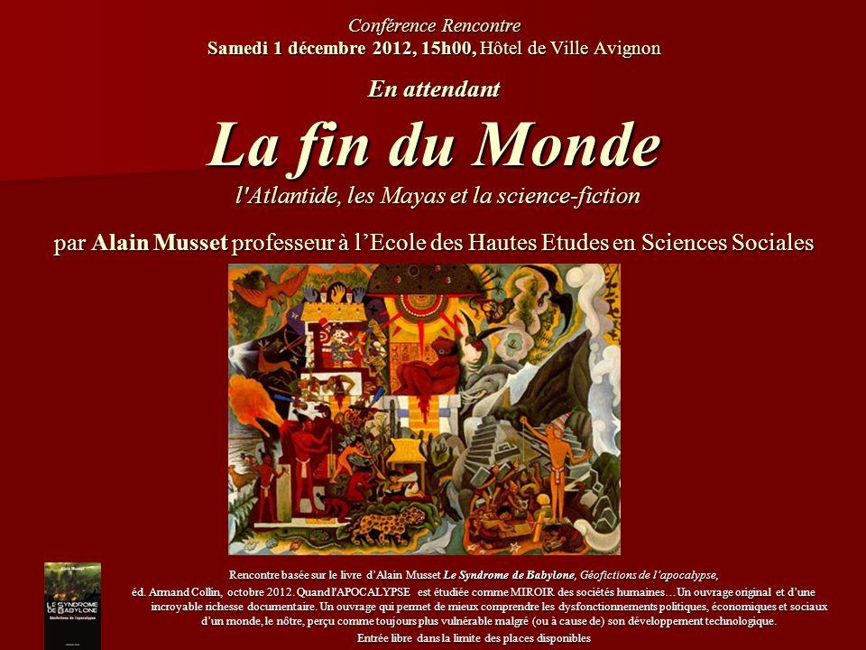 Conférence Rencontre Samedi 1 décembre 2012, 15h00, Hôtel de Ville Avignon En attendant La fin du Monde l'Atlantide, les Mayas et la science-fiction p