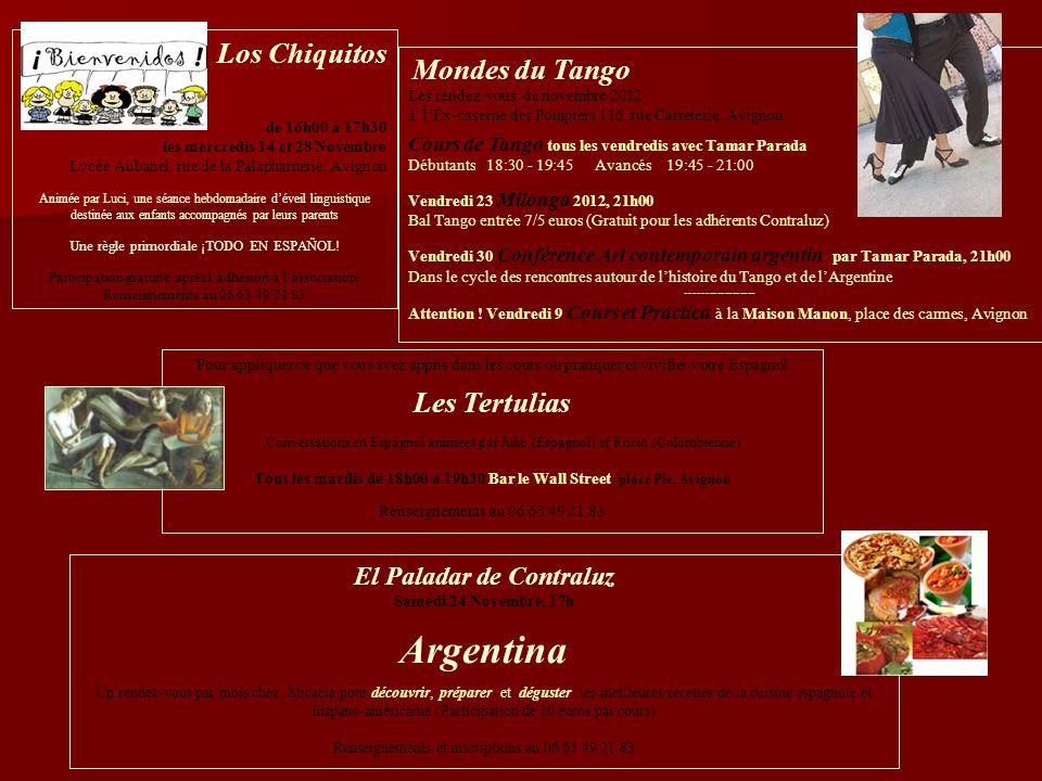 Mondes du Tango Les rendez-vous de novembre 2012 à lEx-caserne des Pompiers 116, rue Carreterie, Avignon Cours de Tango tous les vendredis avec Tamar Parada Débutants 18:30 - 19:45 Avancés 19:45 - 21:00 Vendredi 23 Milonga 2012, 21h00 Bal Tango entrée 7/5 euros (Gratuit pour les adhérents Contraluz) Vendredi 30 Conférence Art contemporain argentin par Tamar Parada, 21h00 Dans le cycle des rencontres autour de lhistoire du Tango et de lArgentine ------------------ Attention .