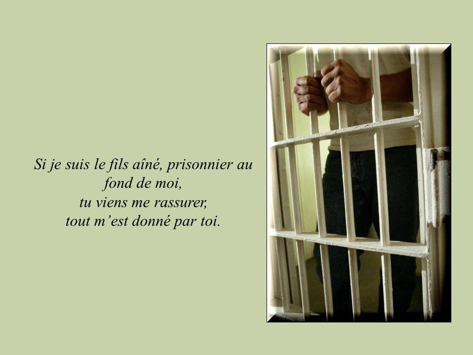 Si je suis le fils aîné, prisonnier au fond de moi, tu viens me rassurer, tout mest donné par toi.