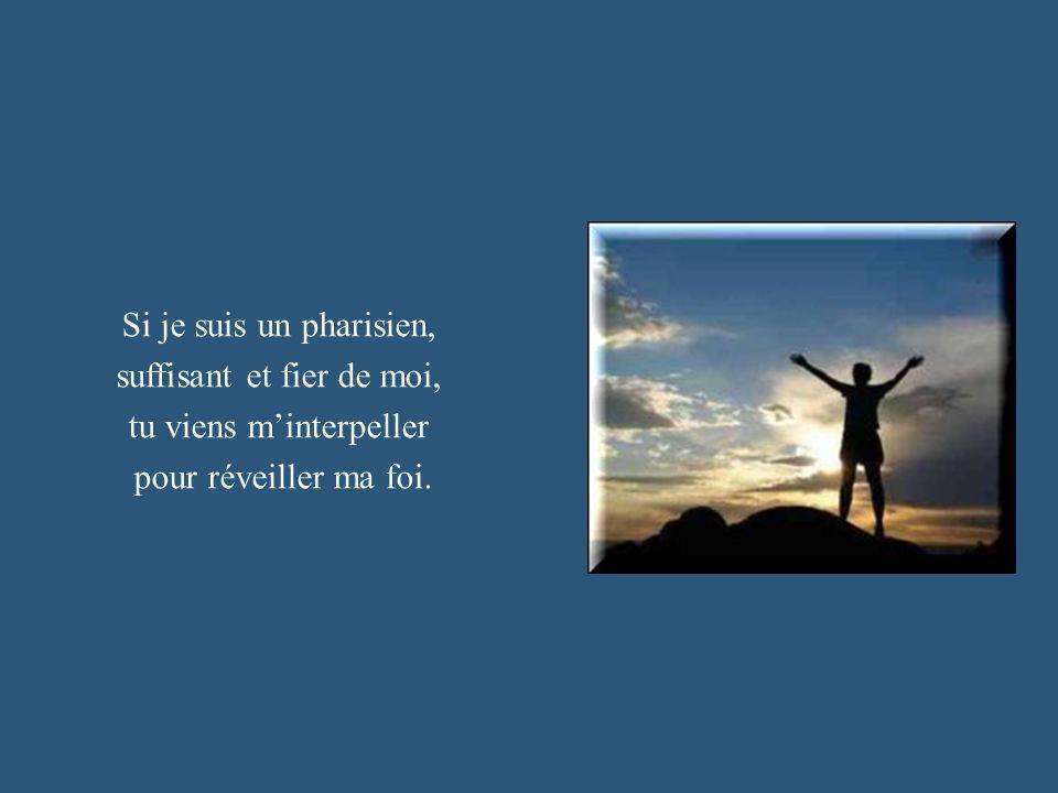 Si je suis un pharisien, suffisant et fier de moi, tu viens minterpeller pour réveiller ma foi.