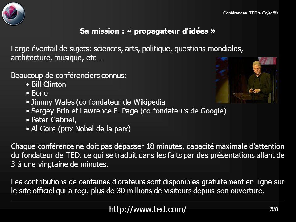 3/8 Conférences TED > Objectifs Sa mission : « propagateur d idées » Large éventail de sujets: sciences, arts, politique, questions mondiales, architecture, musique, etc… Beaucoup de conférenciers connus: Bill Clinton Bono Jimmy Wales (co-fondateur de Wikipédia Sergey Brin et Lawrence E.